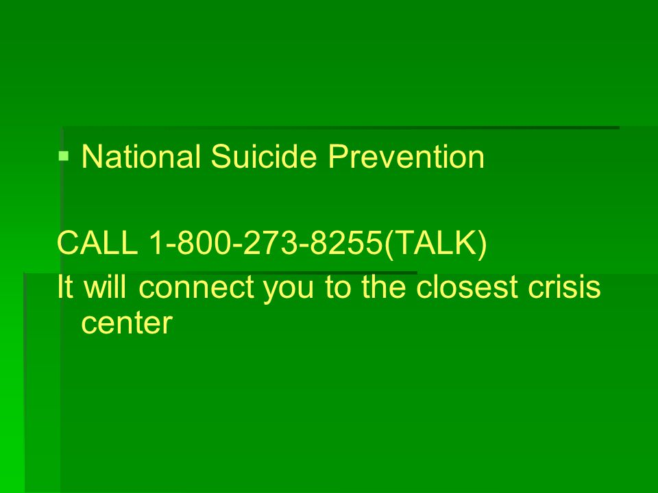   National Suicide Prevention CALL (TALK) It will connect you to the closest crisis center