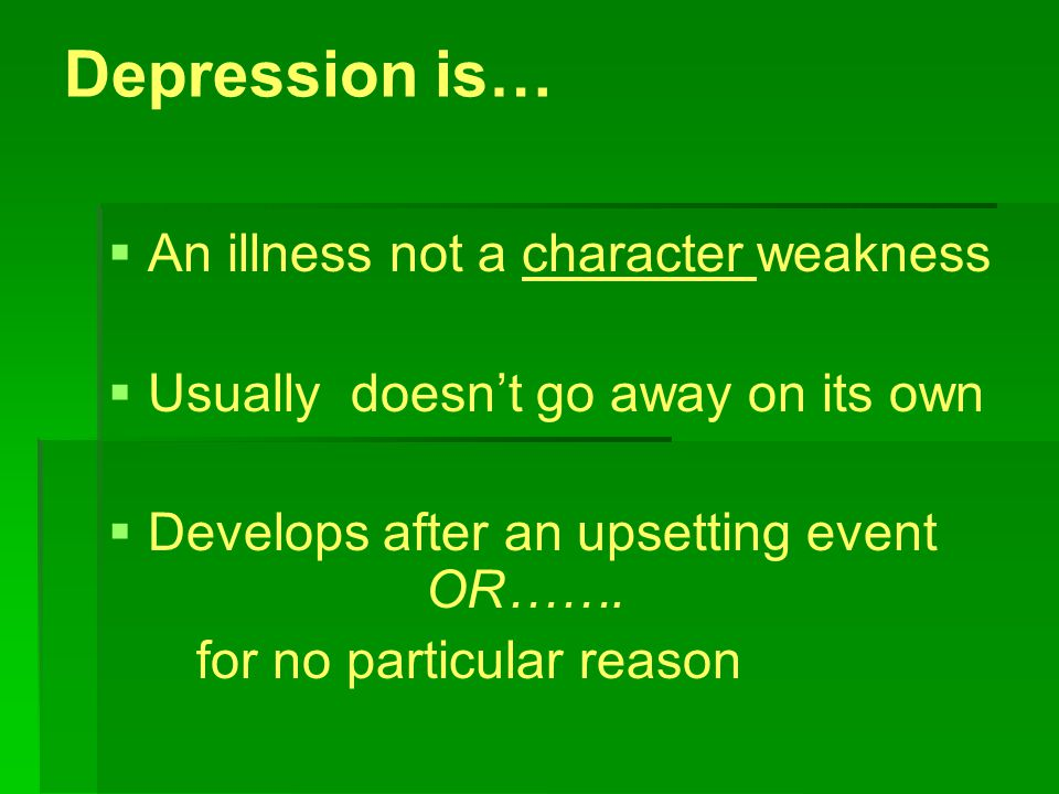 Depression is…   An illness not a character weakness   Usually doesn't go away on its own   Develops after an upsetting event OR…….