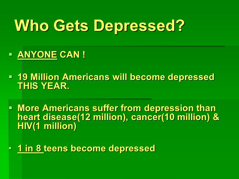 Who Gets Depressed.  ANYONE CAN .  19 Million Americans will become depressed THIS YEAR.