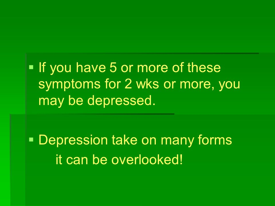   If you have 5 or more of these symptoms for 2 wks or more, you may be depressed.