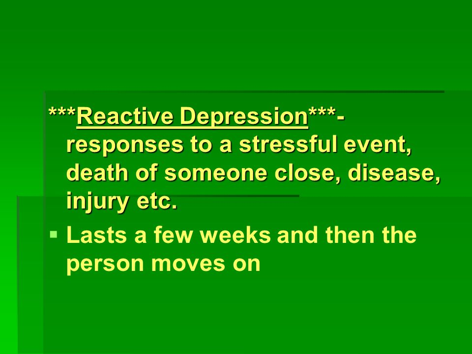 ***Reactive Depression***- responses to a stressful event, death of someone close, disease, injury etc.