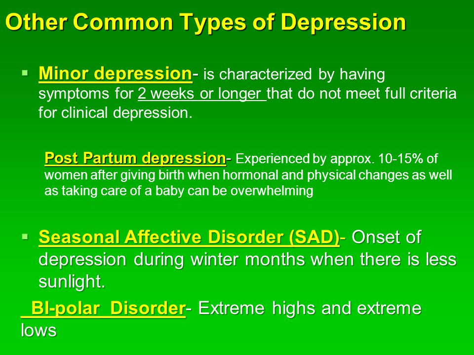 Other Common Types of Depression  Minor depression-  Minor depression- is characterized by having symptoms for 2 weeks or longer that do not meet full criteria for clinical depression.