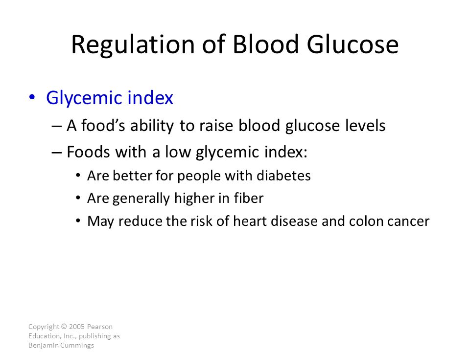 Copyright © 2005 Pearson Education, Inc., publishing as Benjamin Cummings Regulation of Blood Glucose Glycemic index – A food's ability to raise blood glucose levels – Foods with a low glycemic index: Are better for people with diabetes Are generally higher in fiber May reduce the risk of heart disease and colon cancer