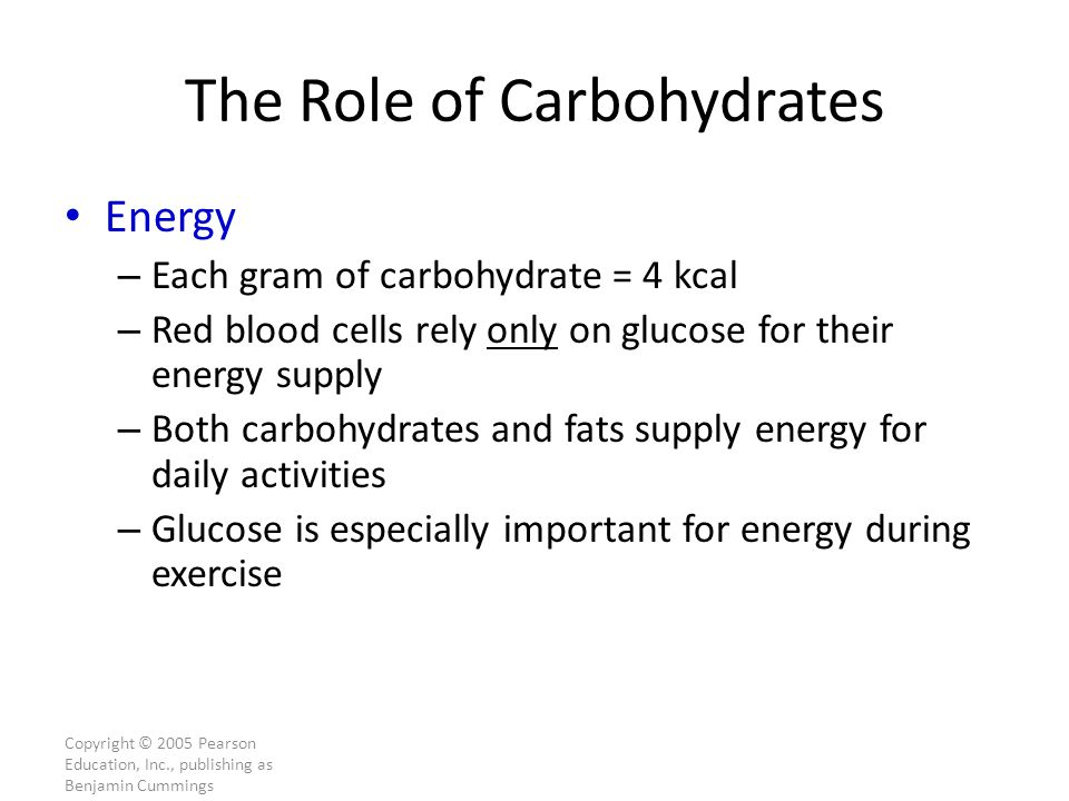 The Role of Carbohydrates Energy – Each gram of carbohydrate = 4 kcal – Red blood cells rely only on glucose for their energy supply – Both carbohydrates and fats supply energy for daily activities – Glucose is especially important for energy during exercise