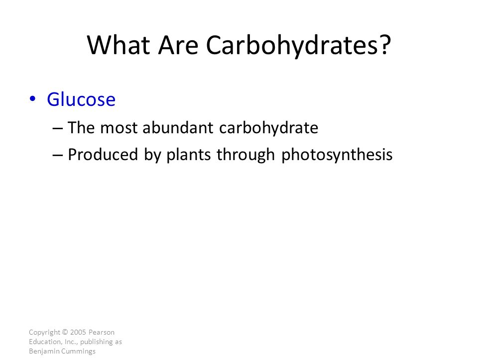 Copyright © 2005 Pearson Education, Inc., publishing as Benjamin Cummings What Are Carbohydrates.