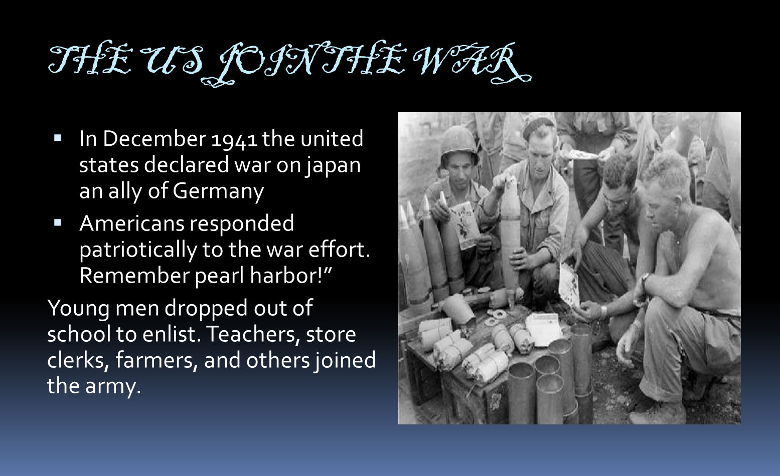 THE US JOIN THE WAR  In December 1941 the united states declared war on japan an ally of Germany  Americans responded patriotically to the war effort.