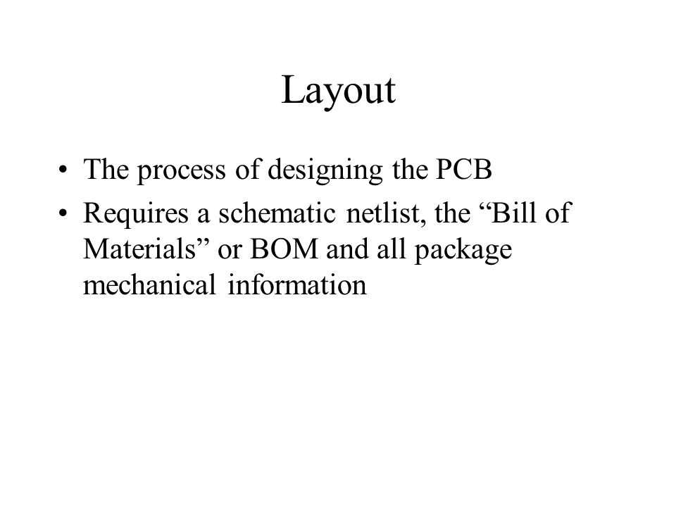 Layout The process of designing the PCB Requires a schematic netlist, the Bill of Materials or BOM and all package mechanical information