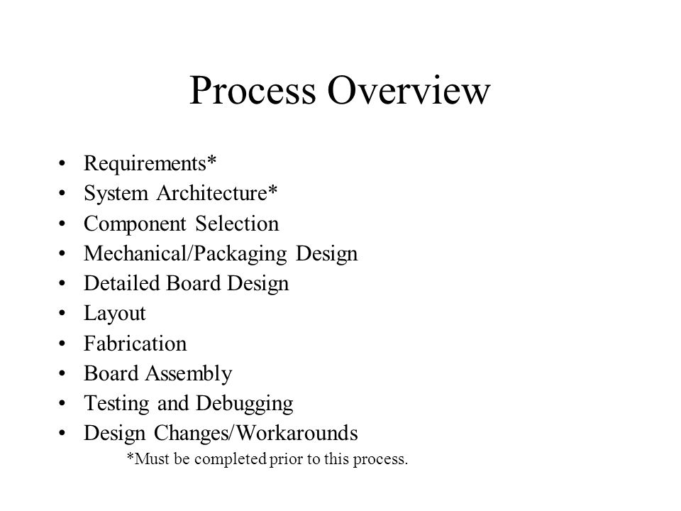 Process Overview Requirements* System Architecture* Component Selection Mechanical/Packaging Design Detailed Board Design Layout Fabrication Board Assembly Testing and Debugging Design Changes/Workarounds *Must be completed prior to this process.