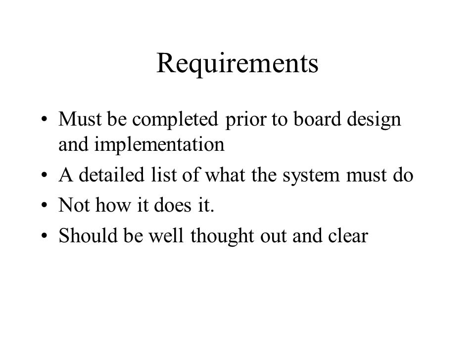Requirements Must be completed prior to board design and implementation A detailed list of what the system must do Not how it does it.