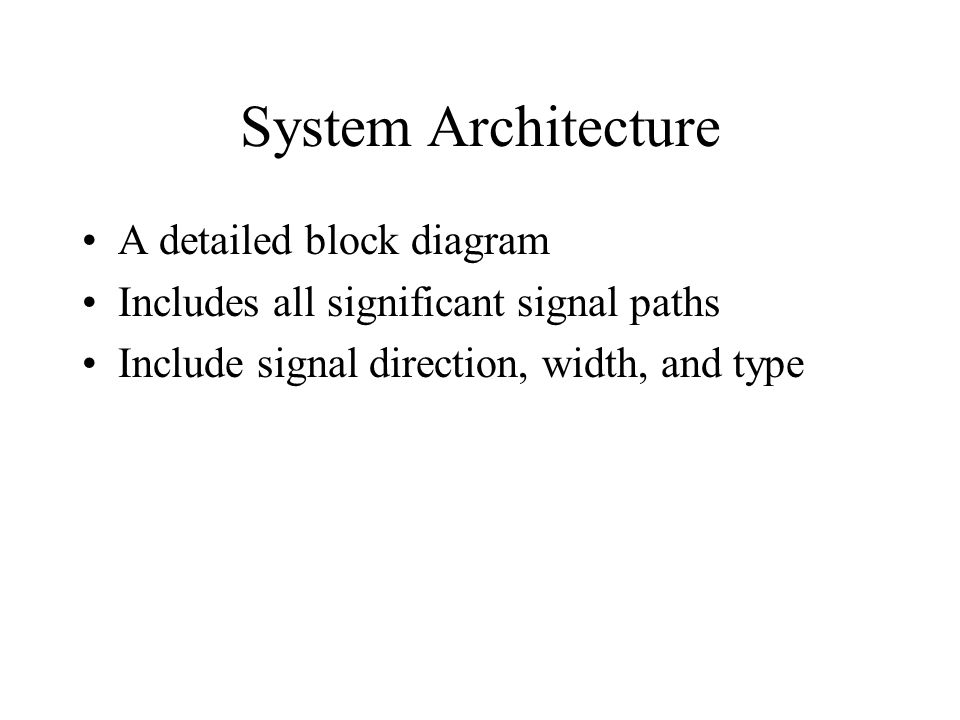 System Architecture A detailed block diagram Includes all significant signal paths Include signal direction, width, and type