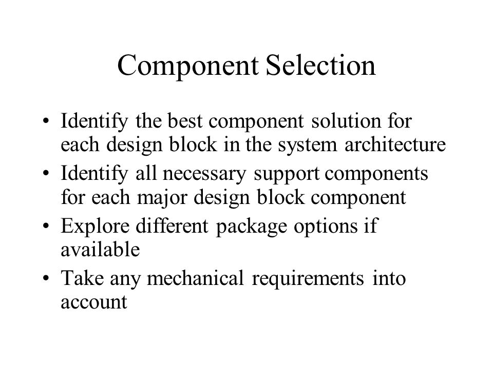 Component Selection Identify the best component solution for each design block in the system architecture Identify all necessary support components for each major design block component Explore different package options if available Take any mechanical requirements into account