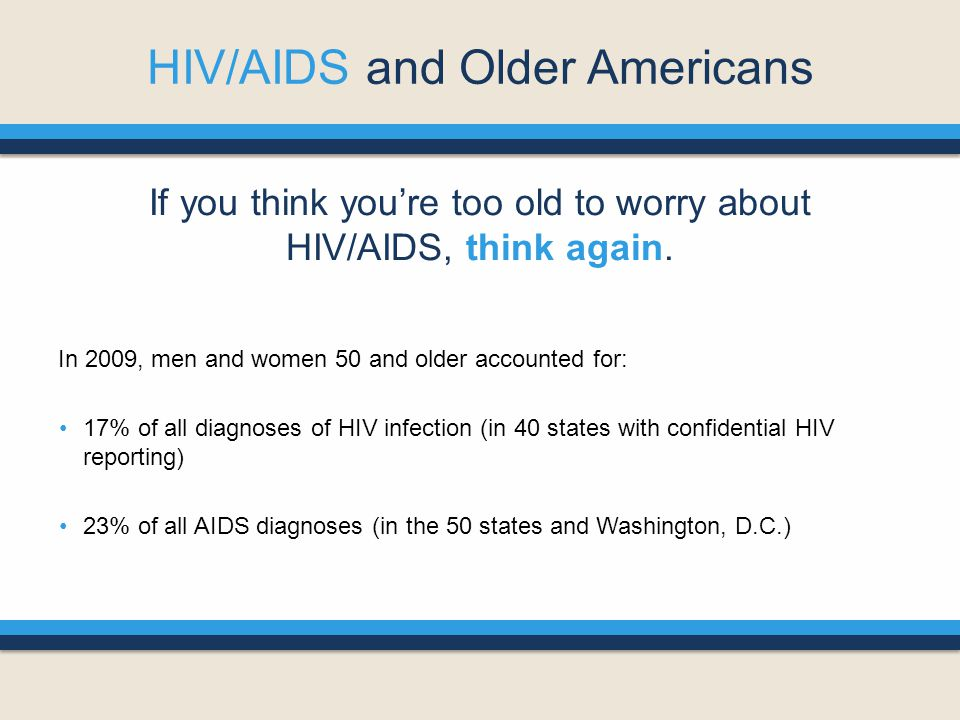 HIV/AIDS and Older Americans If you think you're too old to worry about HIV/AIDS, think again.
