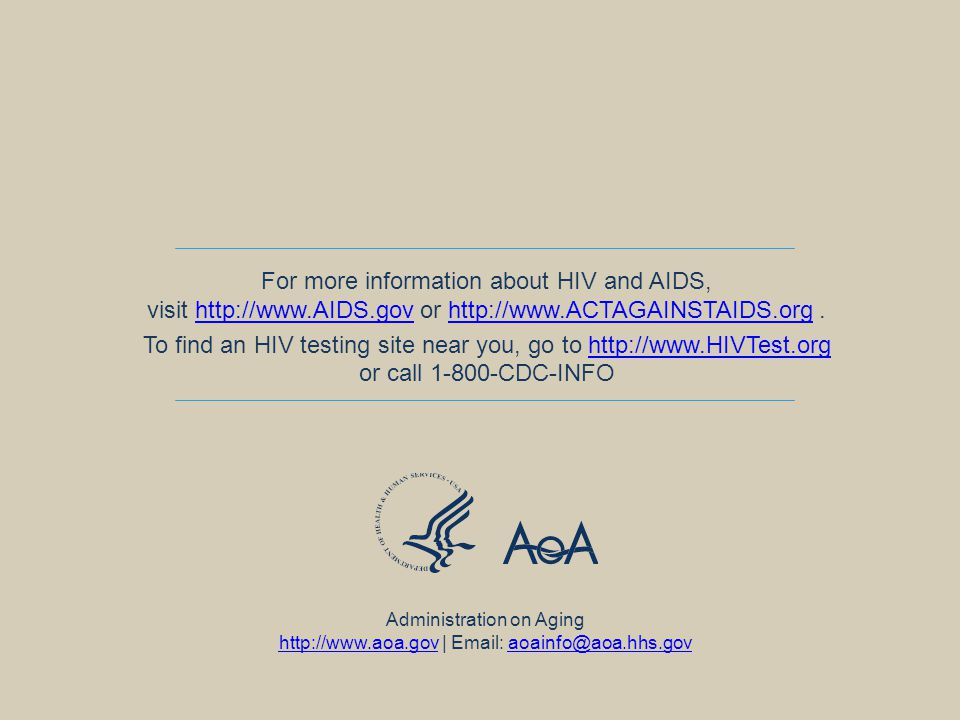 For more information about HIV and AIDS, visit   or   To find an HIV testing site near you, go to   or call CDC-INFOhttp://  Administration on Aging   |