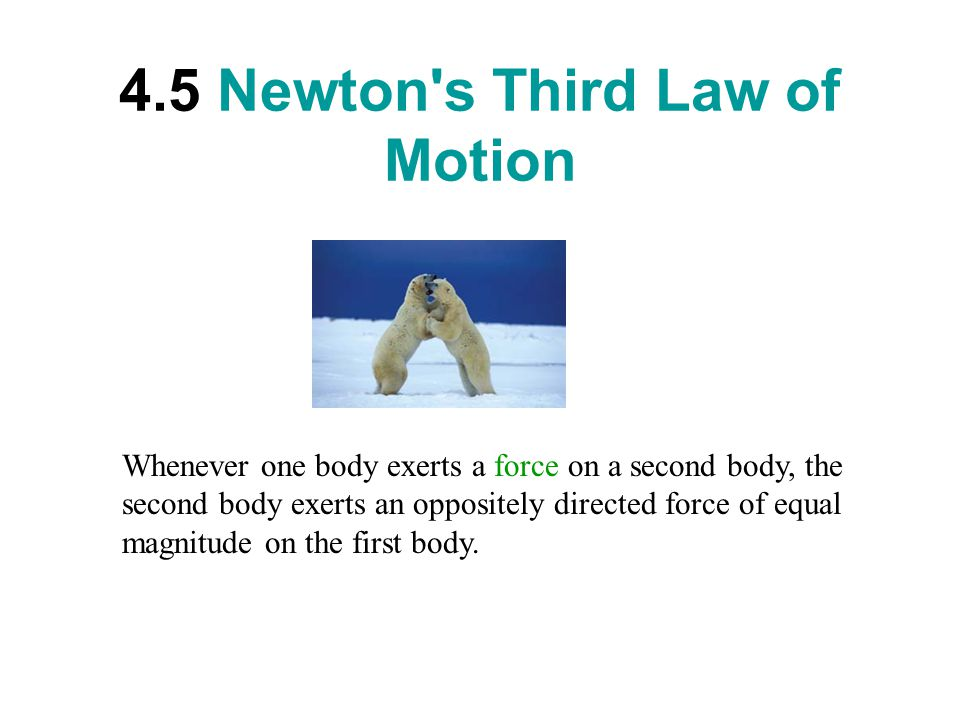 4.5 Newton s Third Law of Motion Whenever one body exerts a force on a second body, the second body exerts an oppositely directed force of equal magnitude on the first body.