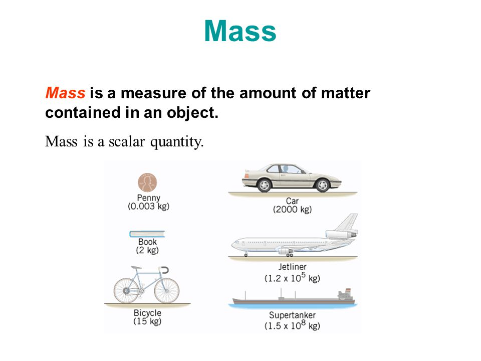 Mass Mass is a measure of the amount of matter contained in an object. Mass is a scalar quantity.