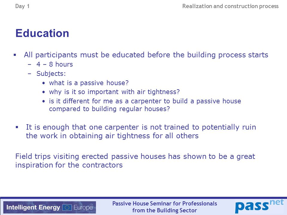Day 1 Realization and construction process Passive House Seminar for Professionals from the Building Sector Education  All participants must be educated before the building process starts –4 – 8 hours –Subjects: what is a passive house.