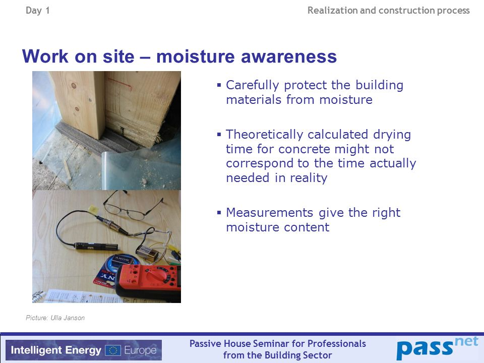 Day 1 Realization and construction process Passive House Seminar for Professionals from the Building Sector Work on site – moisture awareness  Carefully protect the building materials from moisture  Theoretically calculated drying time for concrete might not correspond to the time actually needed in reality  Measurements give the right moisture content Picture: Ulla Janson