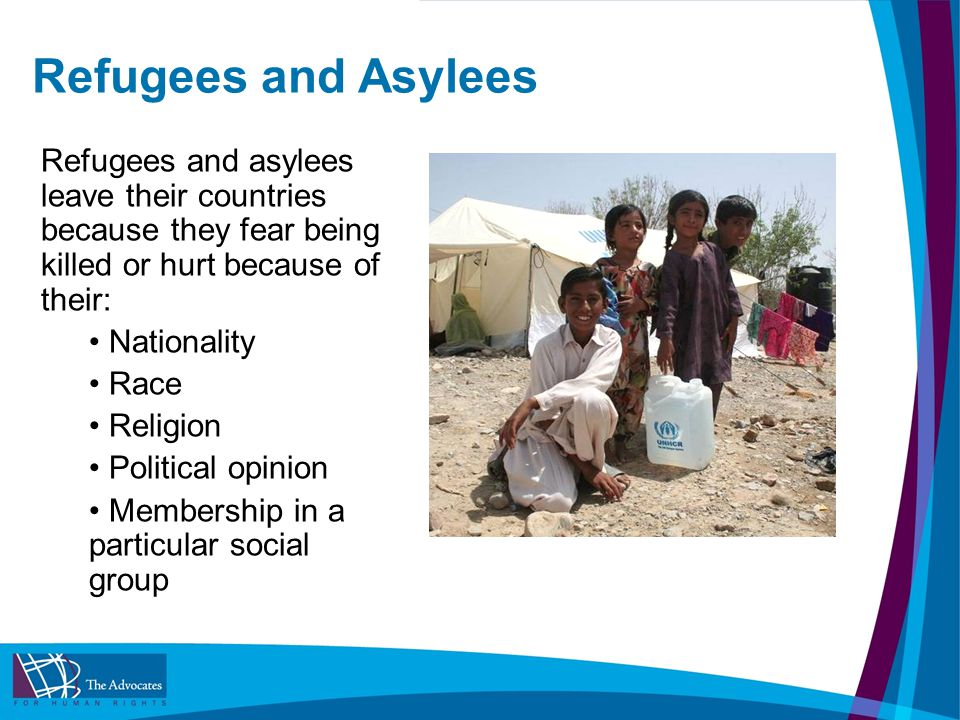 Refugees and Asylees Refugees and asylees leave their countries because they fear being killed or hurt because of their: Nationality Race Religion Political opinion Membership in a particular social group