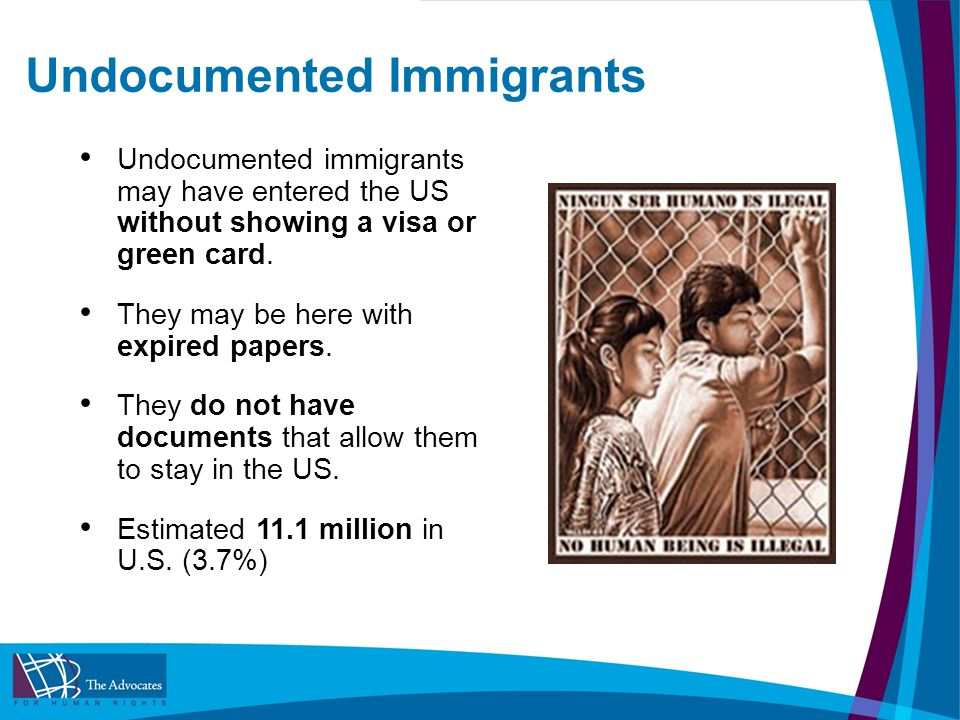 Undocumented Immigrants Undocumented immigrants may have entered the US without showing a visa or green card.