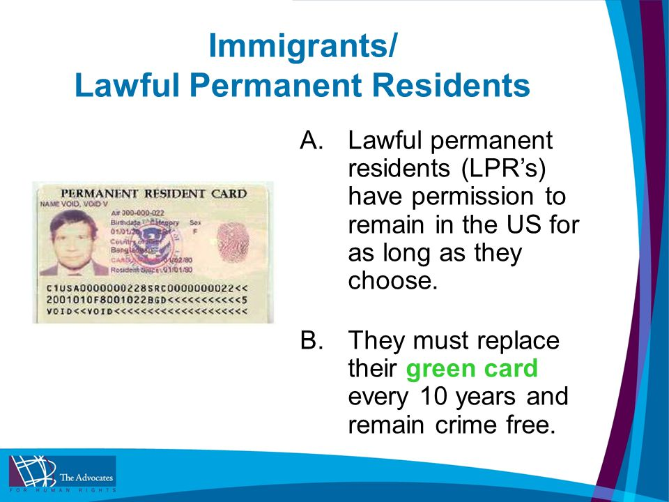 Immigrants/ Lawful Permanent Residents A.Lawful permanent residents (LPR's) have permission to remain in the US for as long as they choose.