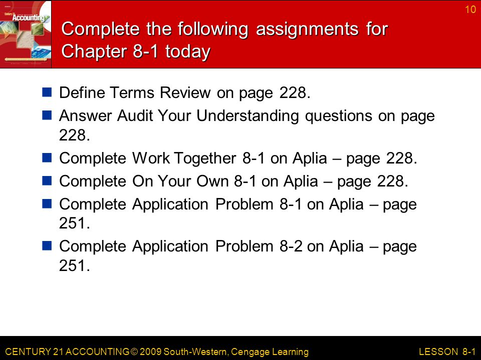 CENTURY 21 ACCOUNTING © 2009 South-Western, Cengage Learning Complete the following assignments for Chapter 8-1 today Define Terms Review on page 228.