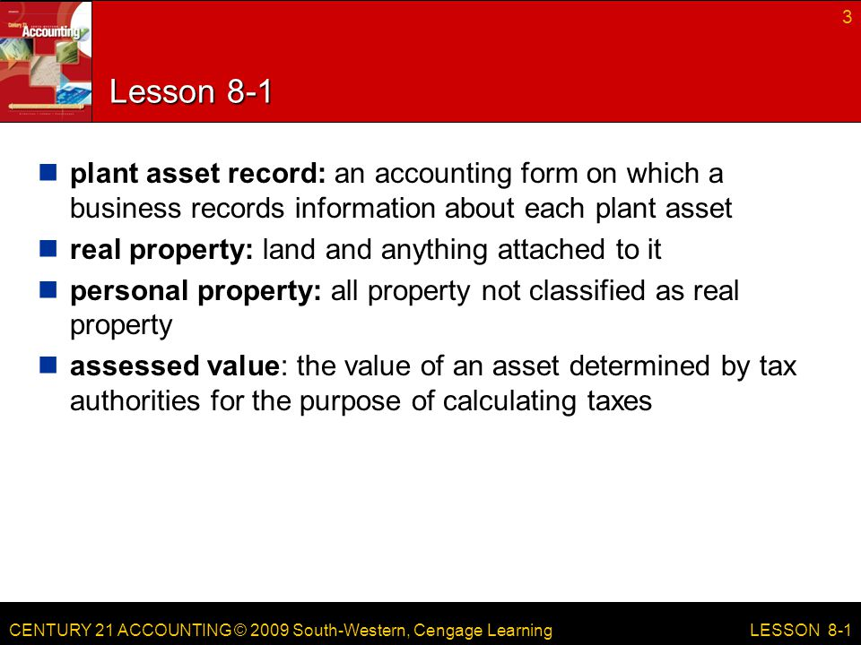 CENTURY 21 ACCOUNTING © 2009 South-Western, Cengage Learning Lesson 8-1 plant asset record: an accounting form on which a business records information about each plant asset real property: land and anything attached to it personal property: all property not classified as real property assessed value: the value of an asset determined by tax authorities for the purpose of calculating taxes 3 LESSON 8-1