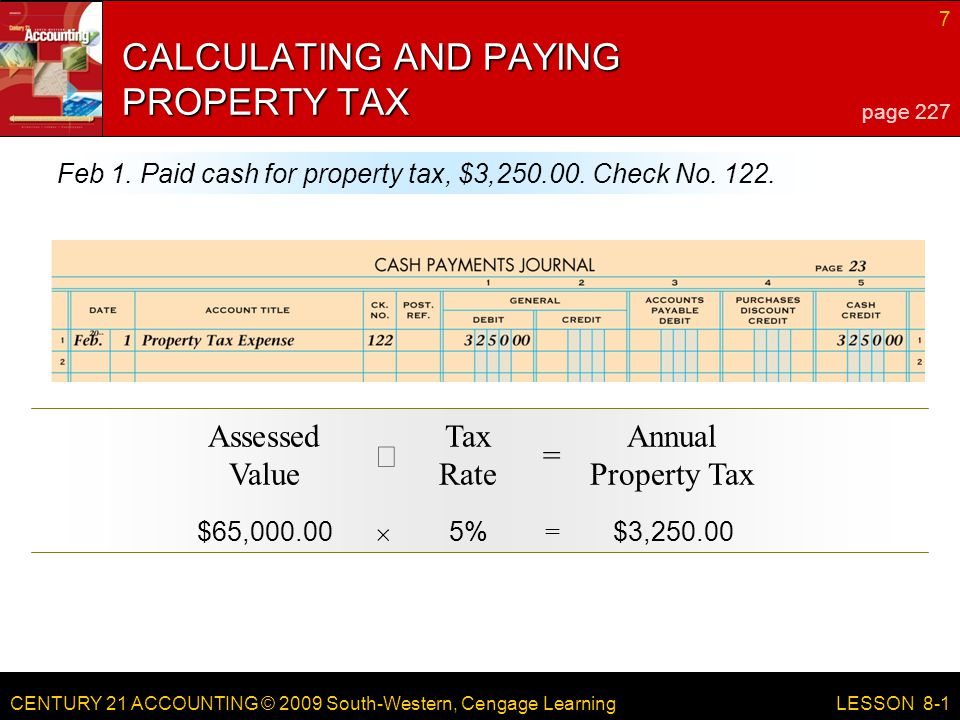 CENTURY 21 ACCOUNTING © 2009 South-Western, Cengage Learning 7 LESSON 8-1 CALCULATING AND PAYING PROPERTY TAX page 227 Feb 1.