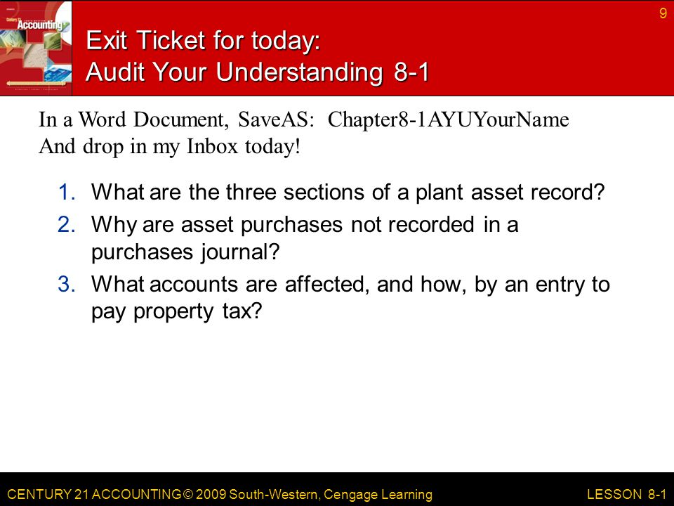 CENTURY 21 ACCOUNTING © 2009 South-Western, Cengage Learning Exit Ticket for today: Audit Your Understanding What are the three sections of a plant asset record.