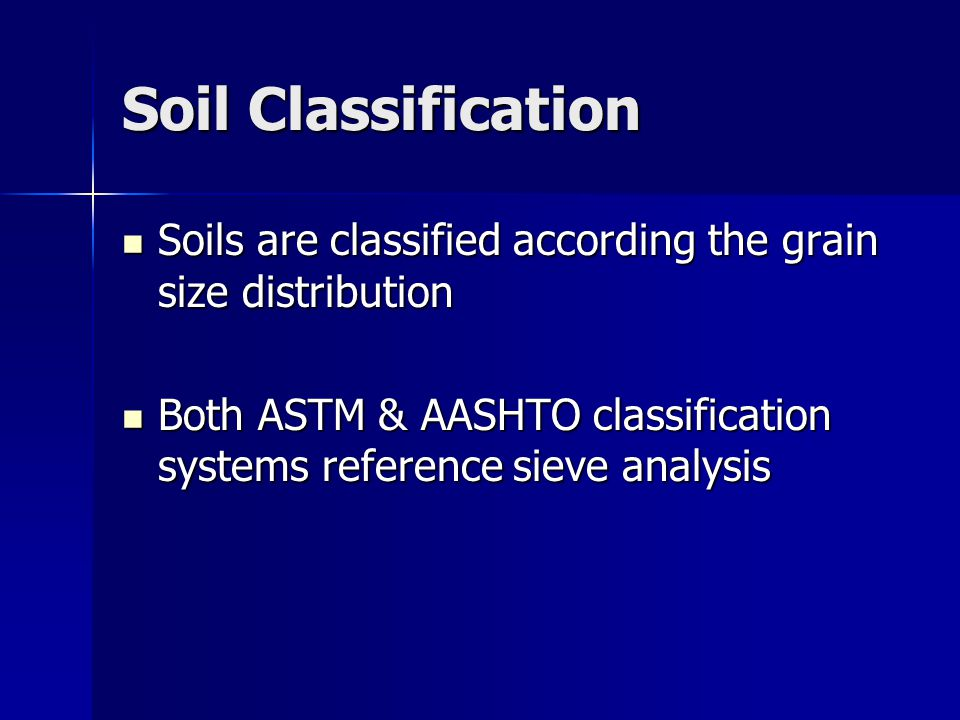 Soil Classification Soils are classified according the grain size distribution Soils are classified according the grain size distribution Both ASTM & AASHTO classification systems reference sieve analysis Both ASTM & AASHTO classification systems reference sieve analysis