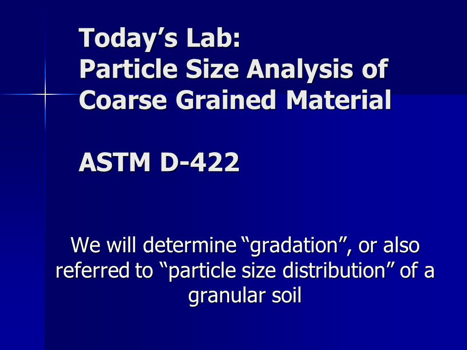 Today's Lab: Particle Size Analysis of Coarse Grained Material ASTM D-422 We will determine gradation , or also referred to particle size distribution of a granular soil