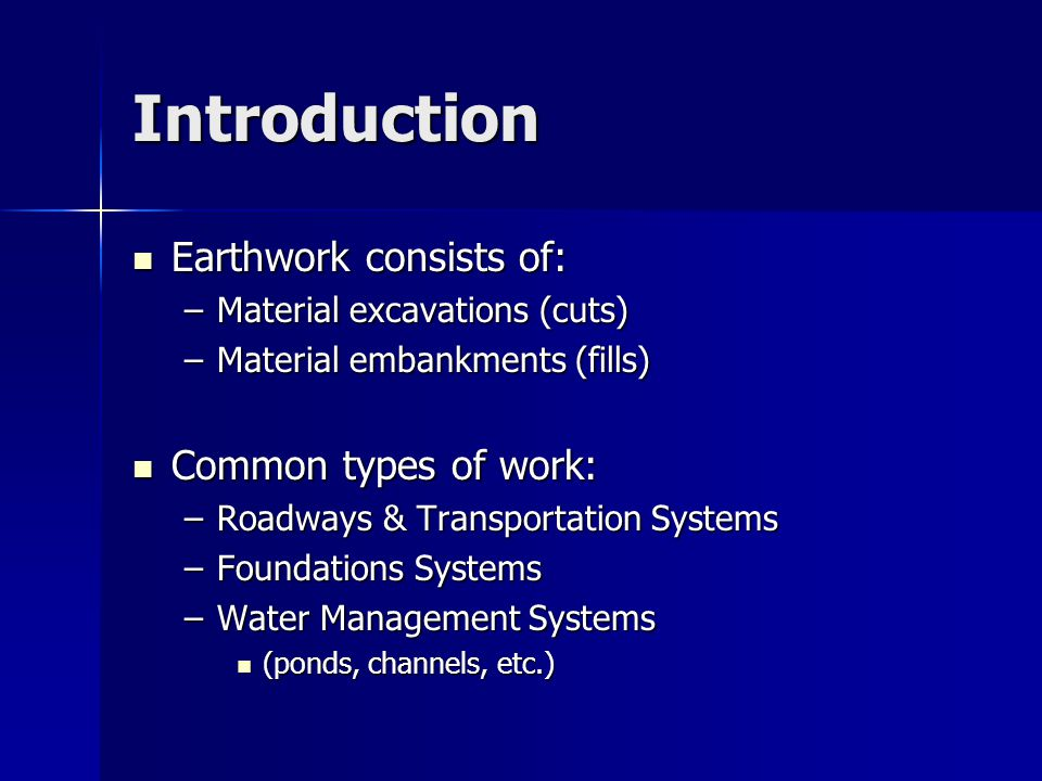 Introduction Earthwork consists of: Earthwork consists of: –Material excavations (cuts) –Material embankments (fills) Common types of work: Common types of work: –Roadways & Transportation Systems –Foundations Systems –Water Management Systems (ponds, channels, etc.) (ponds, channels, etc.)