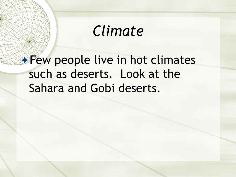 Climate  Few people live in hot climates such as deserts. Look at the Sahara and Gobi deserts.