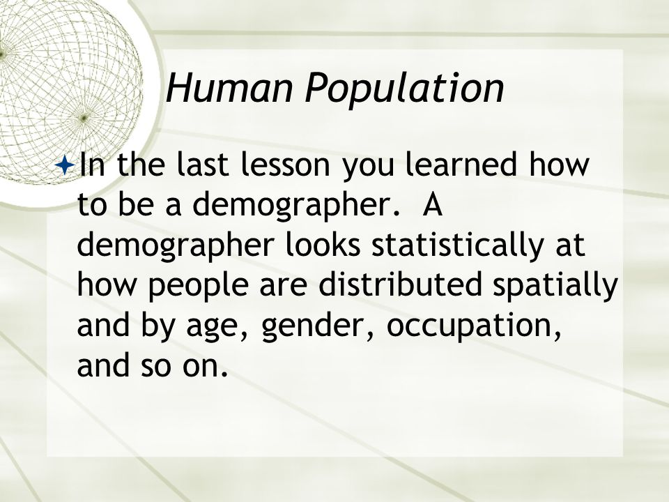 Human Population  In the last lesson you learned how to be a demographer.