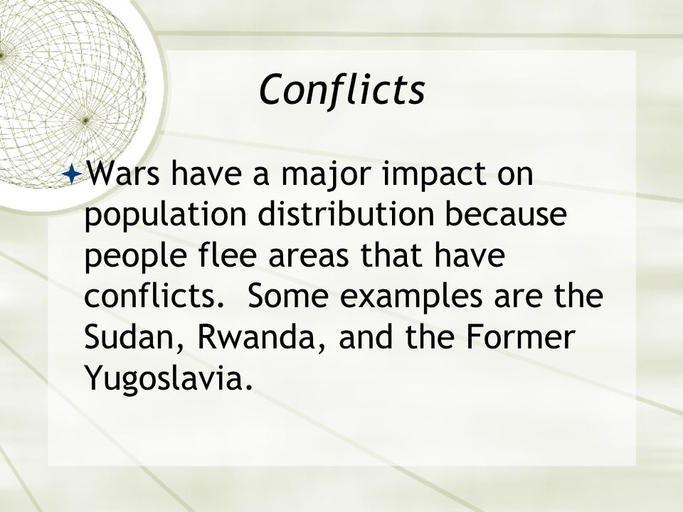 Conflicts  Wars have a major impact on population distribution because people flee areas that have conflicts.