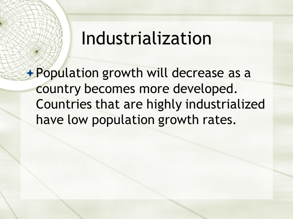 Industrialization  Population growth will decrease as a country becomes more developed.
