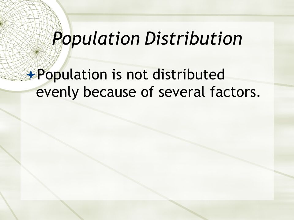 Population Distribution  Population is not distributed evenly because of several factors.