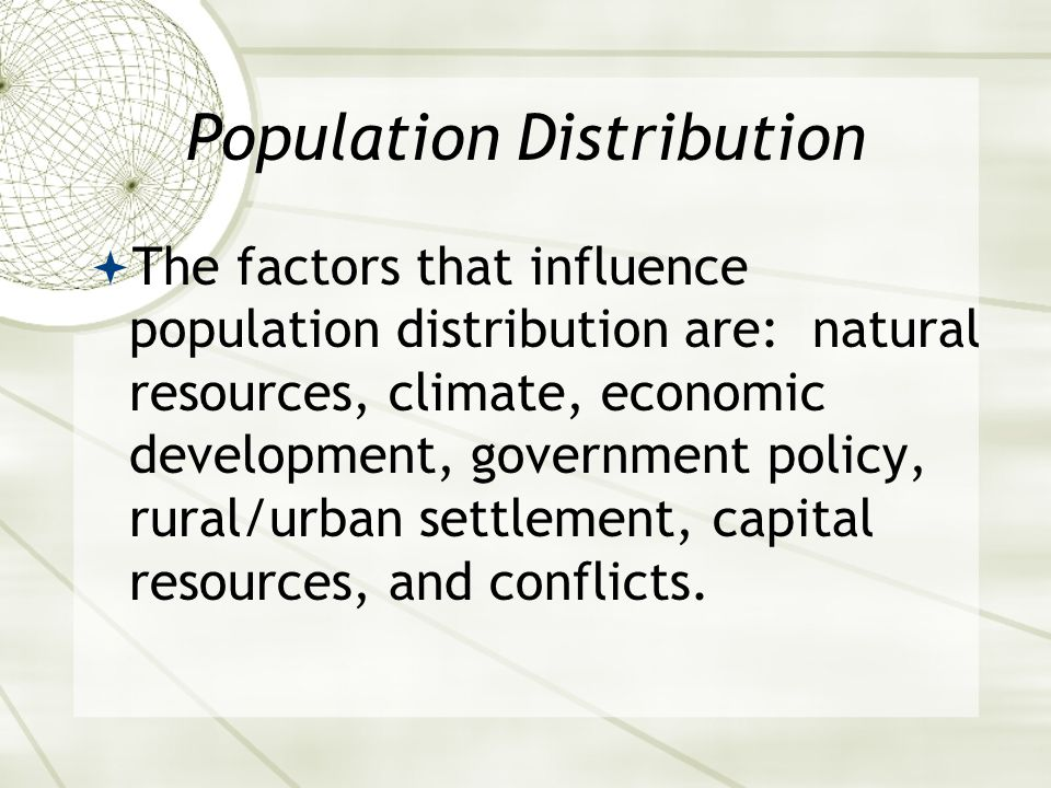 Population Distribution  The factors that influence population distribution are: natural resources, climate, economic development, government policy, rural/urban settlement, capital resources, and conflicts.