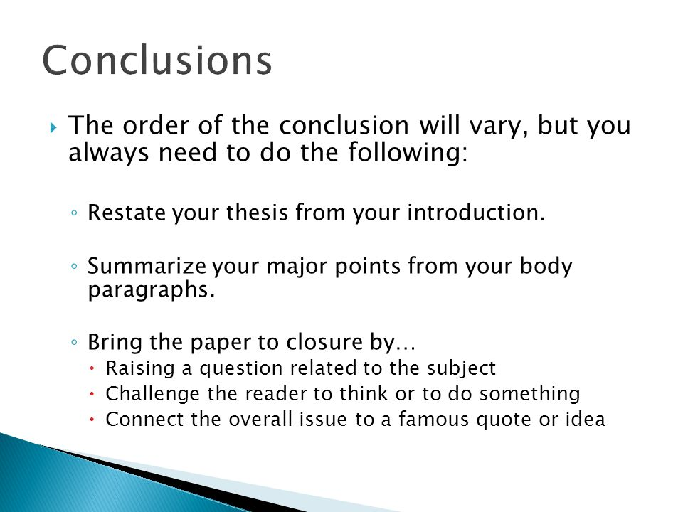  The order of the conclusion will vary, but you always need to do the following: ◦ Restate your thesis from your introduction.