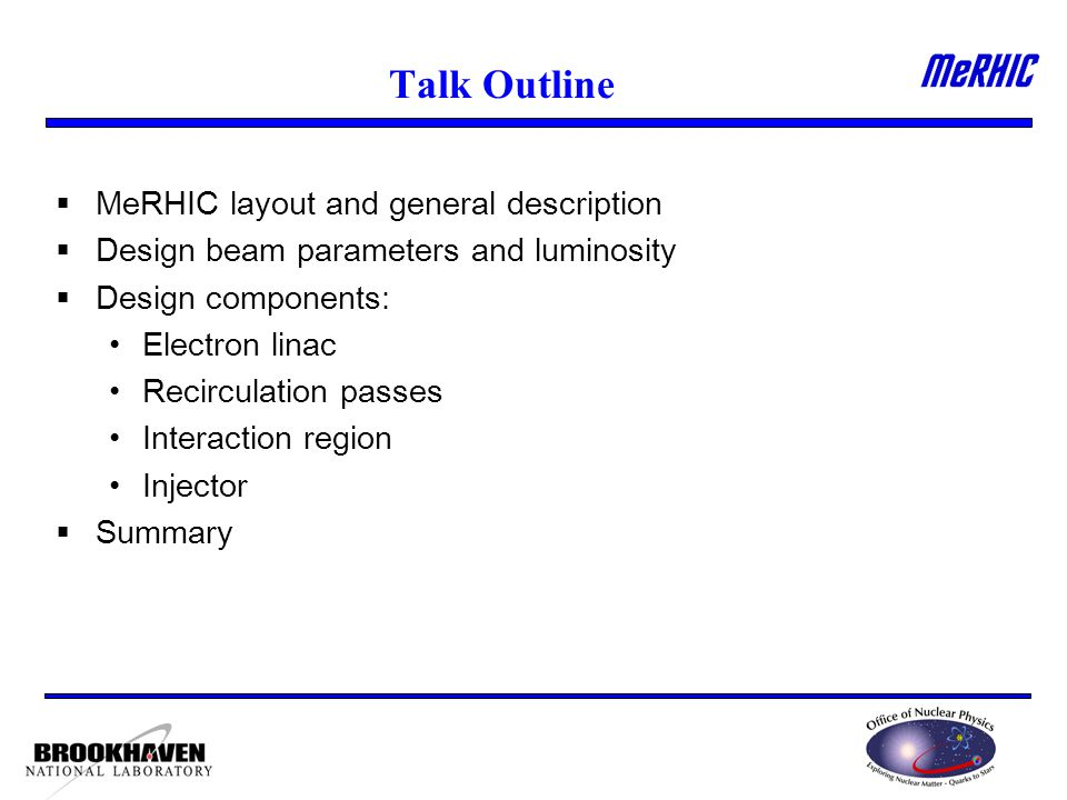 Talk Outline  MeRHIC layout and general description  Design beam parameters and luminosity  Design components: Electron linac Recirculation passes Interaction region Injector  Summary