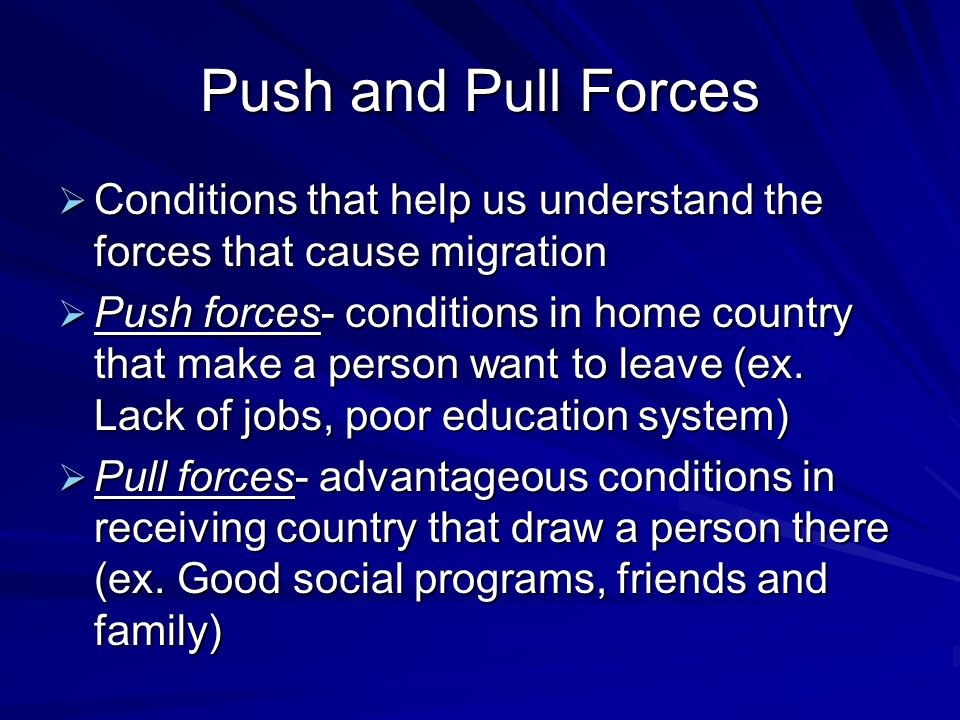 Push and Pull Forces  Conditions that help us understand the forces that cause migration  Push forces- conditions in home country that make a person want to leave (ex.
