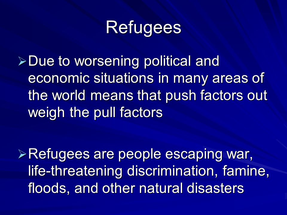 Refugees  Due to worsening political and economic situations in many areas of the world means that push factors out weigh the pull factors  Refugees are people escaping war, life-threatening discrimination, famine, floods, and other natural disasters