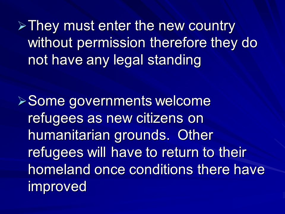  They must enter the new country without permission therefore they do not have any legal standing  Some governments welcome refugees as new citizens on humanitarian grounds.