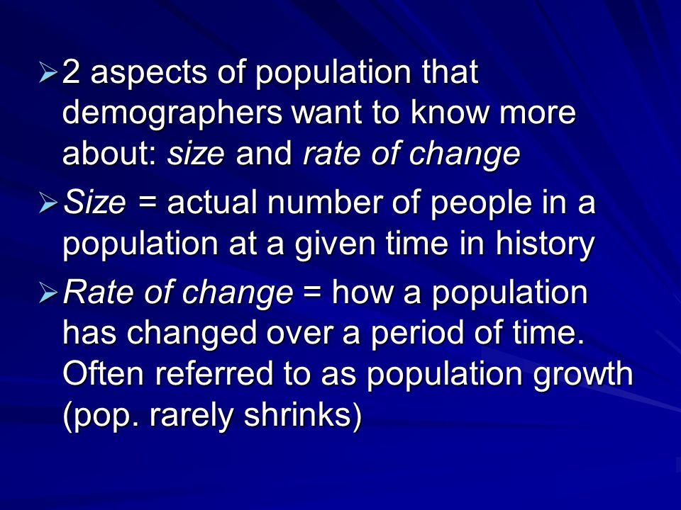  2 aspects of population that demographers want to know more about: size and rate of change  Size = actual number of people in a population at a given time in history  Rate of change = how a population has changed over a period of time.