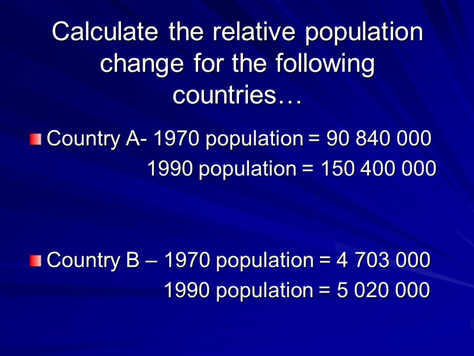 Calculate the relative population change for the following countries… Country A population = population = population = Country B – 1970 population = population = population =