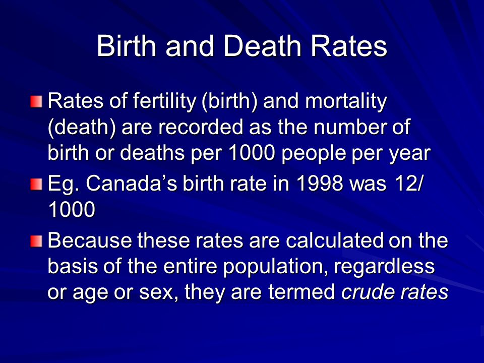 Birth and Death Rates Rates of fertility (birth) and mortality (death) are recorded as the number of birth or deaths per 1000 people per year Eg.