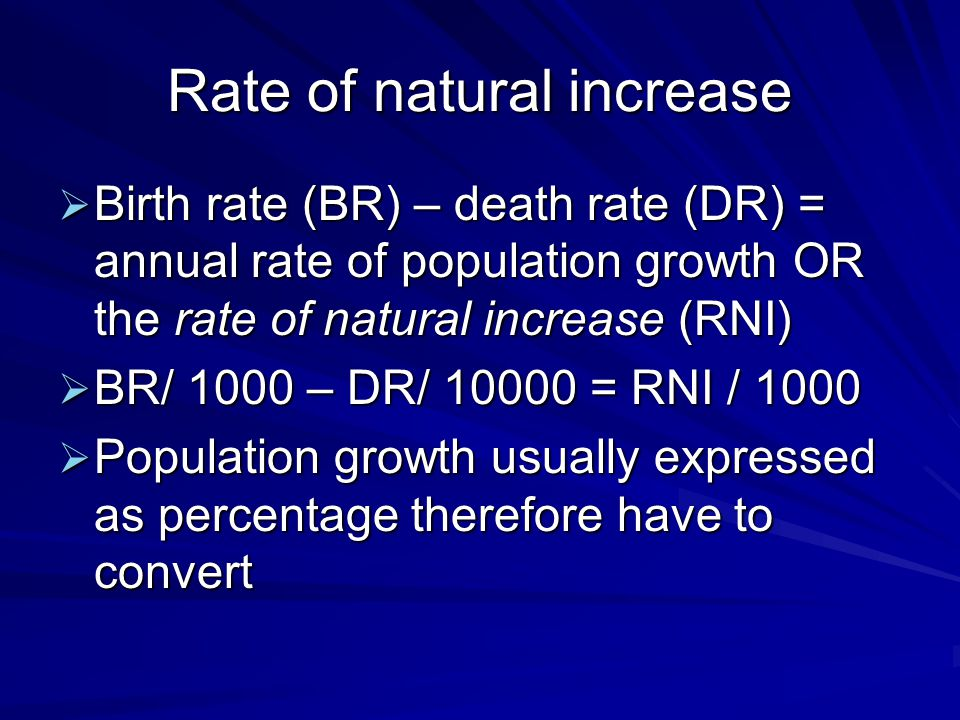 Rate of natural increase  Birth rate (BR) – death rate (DR) = annual rate of population growth OR the rate of natural increase (RNI)  BR/ 1000 – DR/ = RNI / 1000  Population growth usually expressed as percentage therefore have to convert
