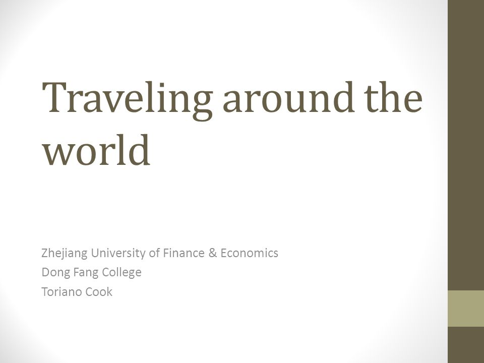 Traveling around the world Zhejiang University of Finance & Economics Dong Fang College Toriano Cook