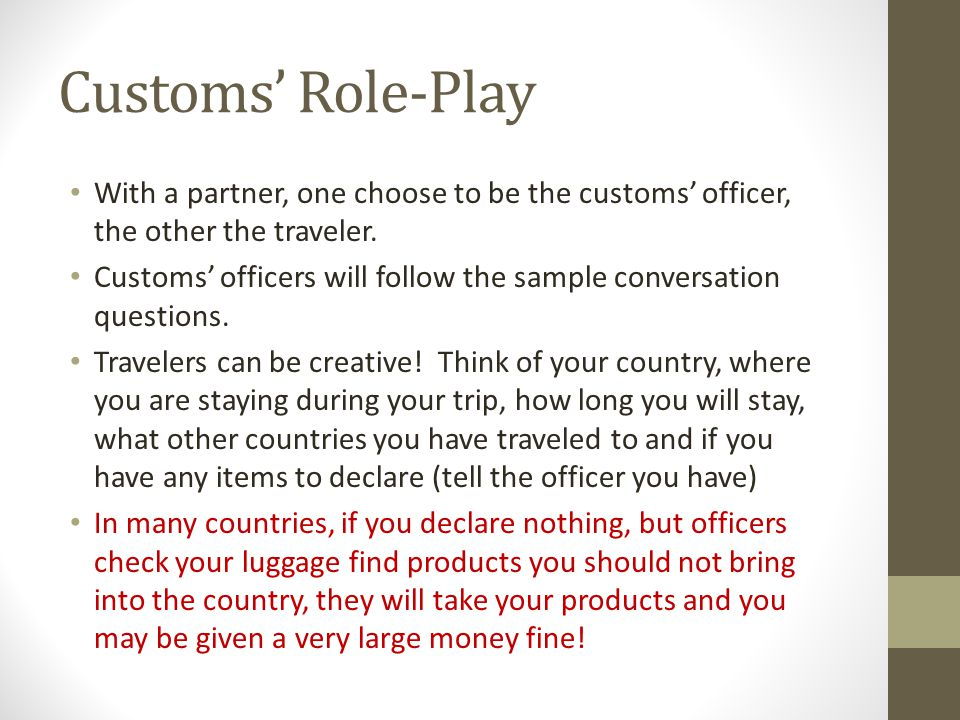 Customs' Role-Play With a partner, one choose to be the customs' officer, the other the traveler.