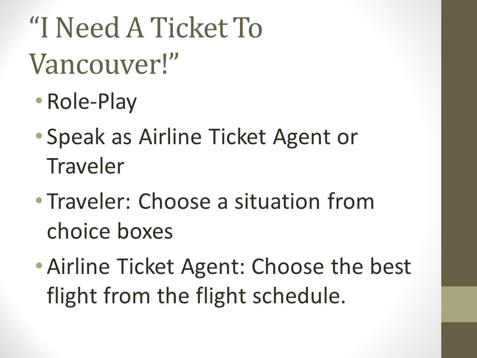 I Need A Ticket To Vancouver! Role-Play Speak as Airline Ticket Agent or Traveler Traveler: Choose a situation from choice boxes Airline Ticket Agent: Choose the best flight from the flight schedule.