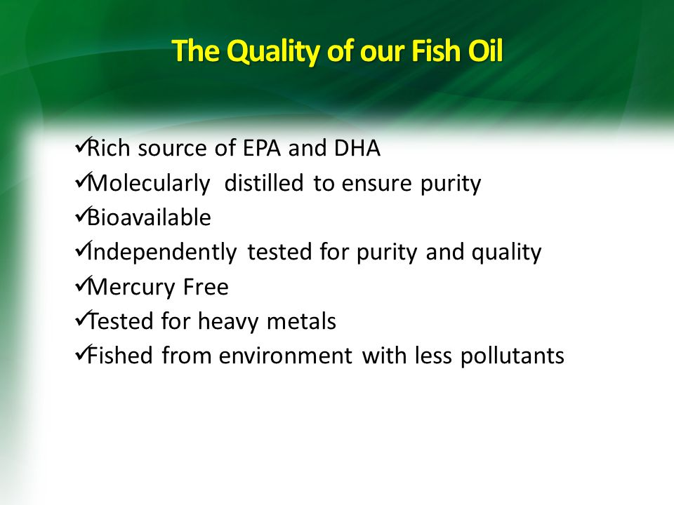 The Quality of our Fish Oil Rich source of EPA and DHA Molecularly distilled to ensure purity Bioavailable Independently tested for purity and quality Mercury Free Tested for heavy metals Fished from environment with less pollutants